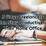 5 Ways Freelancers Can Stay Productive in Their Home Office