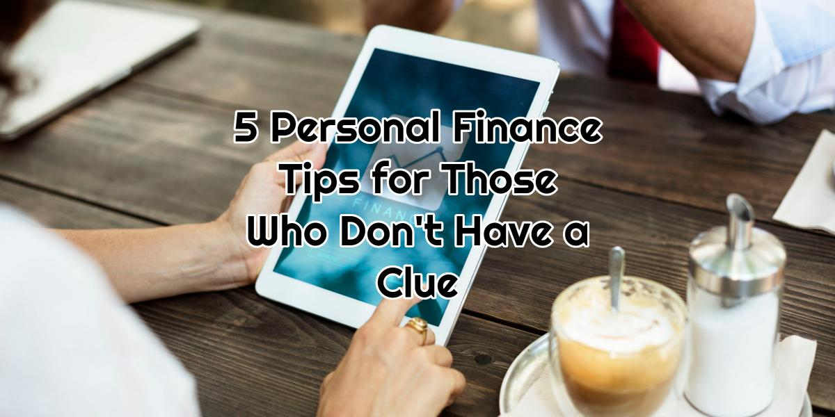 5 Personal Finance Tips for Those Who Don't Have a Clue