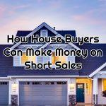 How House Buyers Can Make Money on Short Sales