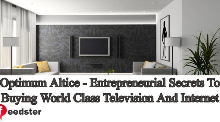 Optimum Altice – Entrepreneurial Secrets To Buying World Class Television And Internet