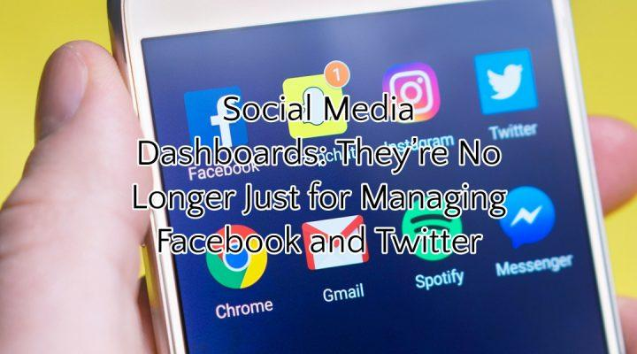 Social Media Dashboards: They're No Longer Just for Managing Facebook and Twitter