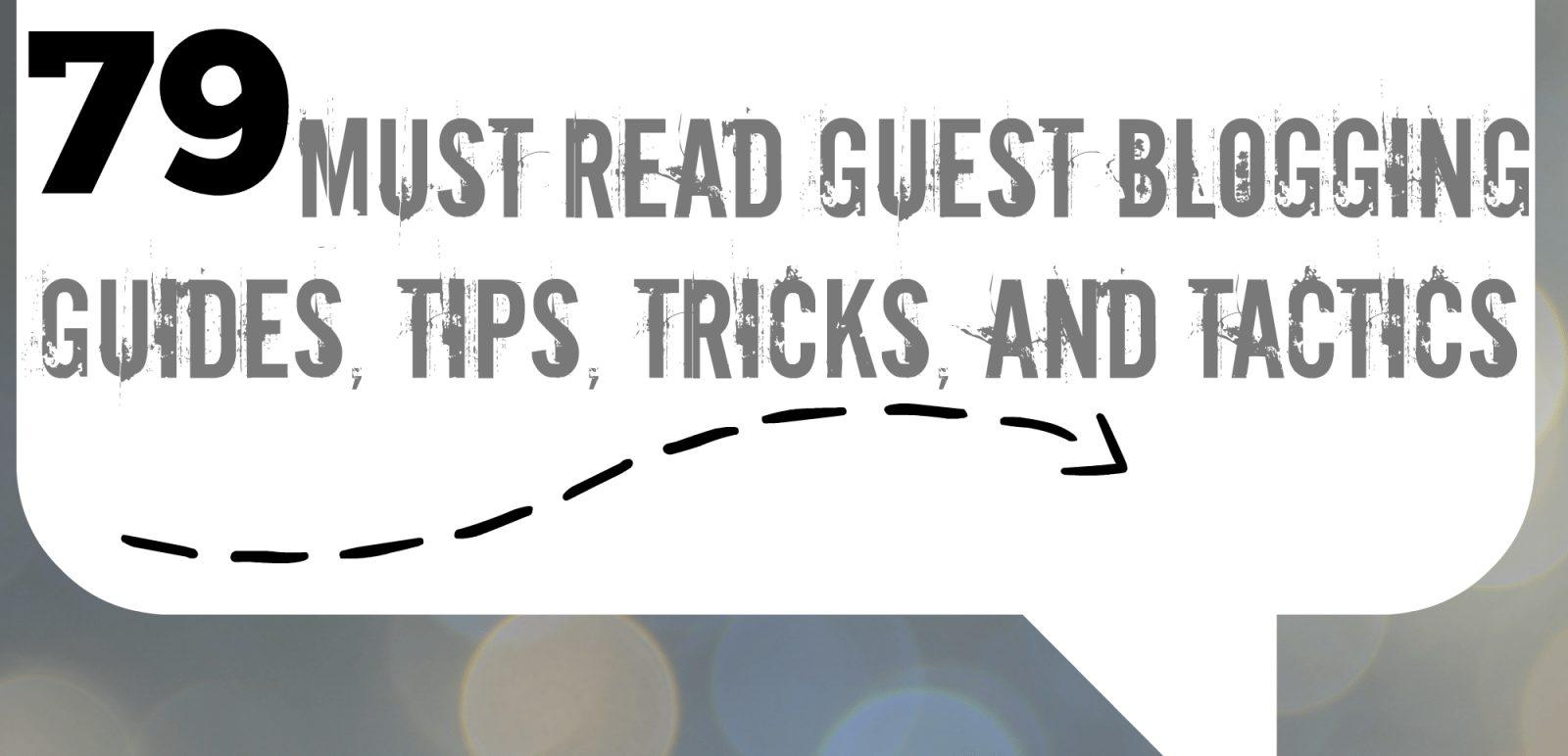 79 Must Read Guest Blogging Guides, Tips, Tricks, and Tactics