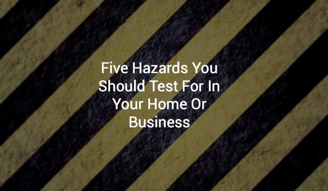 Five Hazards You Should Test For In Your Home Or Business