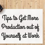 Tips to Get More Production out of Yourself at Work