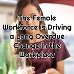 The Female Workforce is Driving a Long Overdue Change in the Workplace