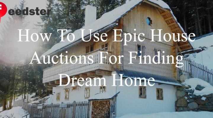 How To Use Epic House Auctions For Finding Dream Home