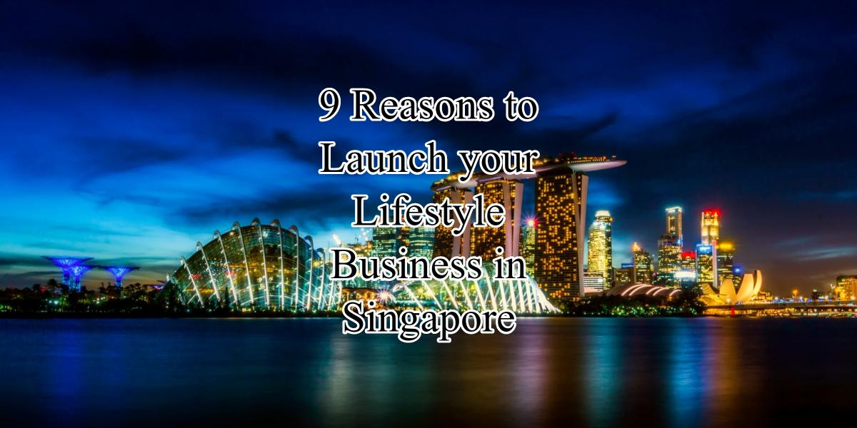 9 Reasons to Launch your Lifestyle Business in Singapore