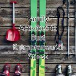 Family Activities to Bust Entrepreneurial Stress