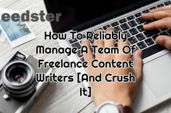 How To Reliably Manage A Team Of Freelance Content Writers [And Crush It]