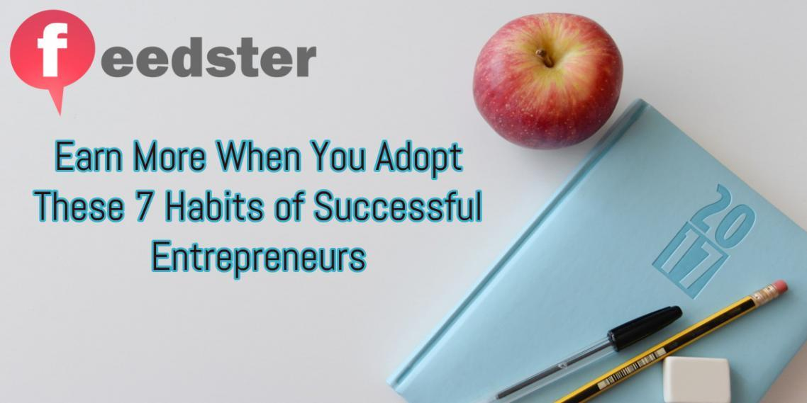 Earn More When You Adopt These 7 Habits of Successful Entrepreneurs
