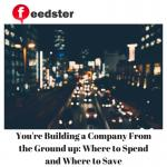 You're Building a Company From the Ground up: Where to Spend and Where to Save