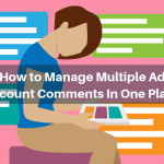 How to Manage Multiple Ad Account Comments In One Place