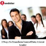 4 Ways To Transform Yourself Into A Great Leader