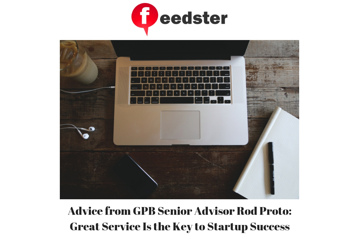 Advice from GPB Senior Advisor Rod Proto: Great Service Is the Key to Startup Success